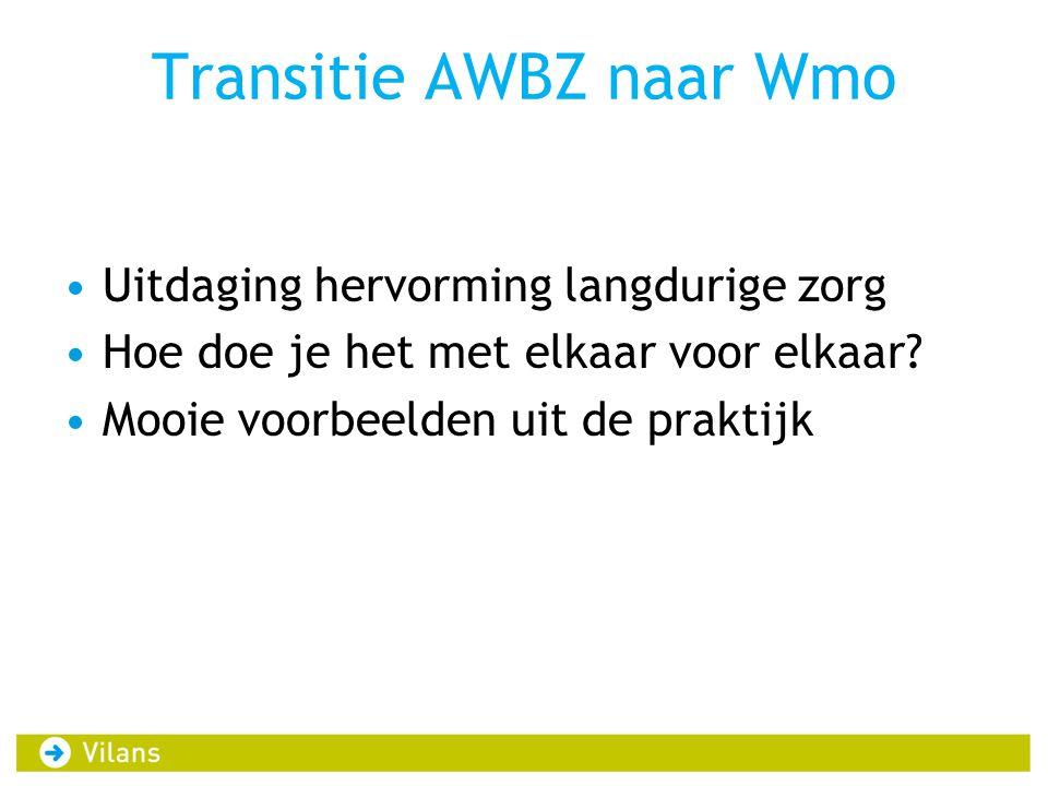 Transitie AWBZ naar Wmo Uitdaging hervorming langdurige zorg Hoe doe je het met elkaar voor elkaar? Mooie voorbeelden uit de praktijk