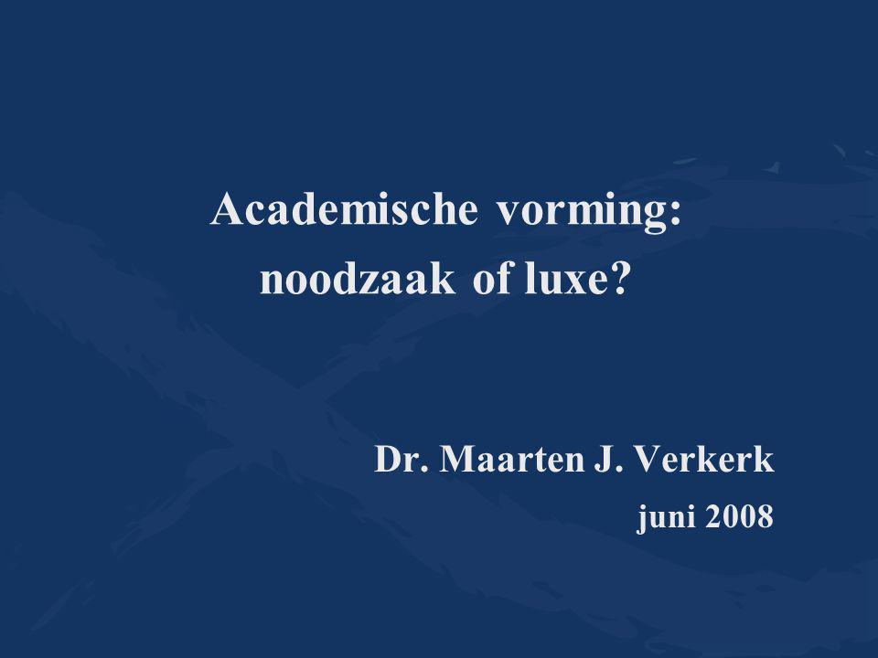 Academische vorming: noodzaak of luxe Dr. Maarten J. Verkerk juni 2008