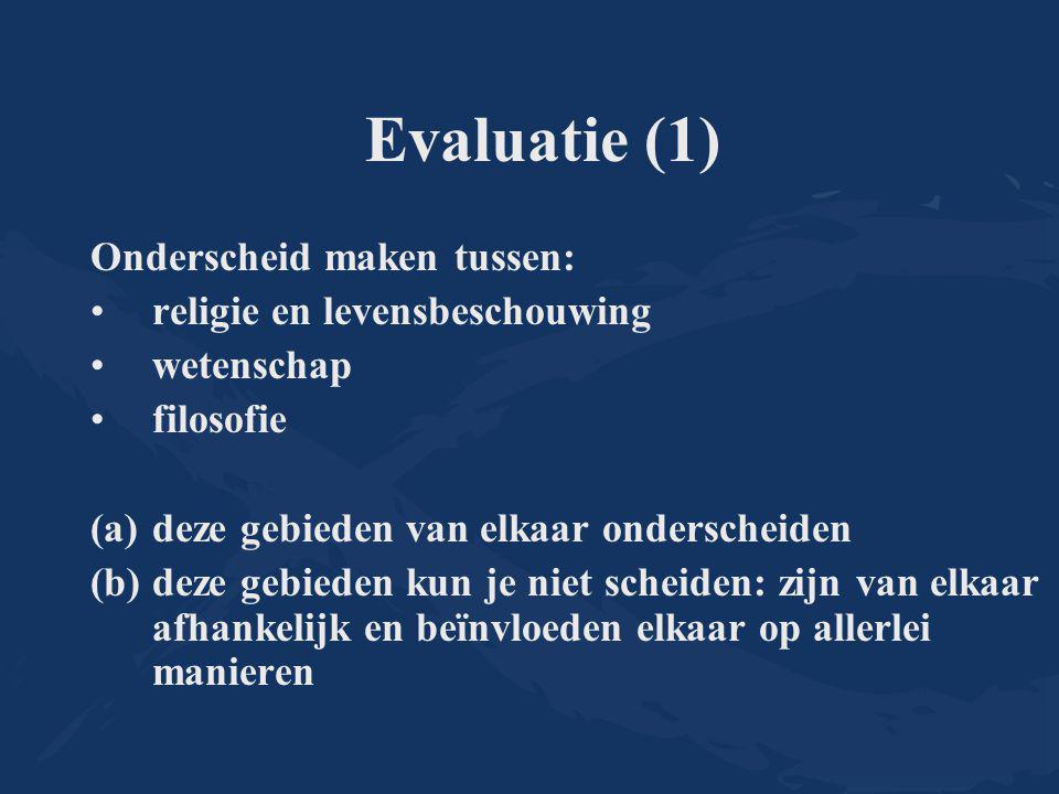 Evaluatie (1) Onderscheid maken tussen: religie en levensbeschouwing wetenschap filosofie (a)deze gebieden van elkaar onderscheiden (b)deze gebieden k