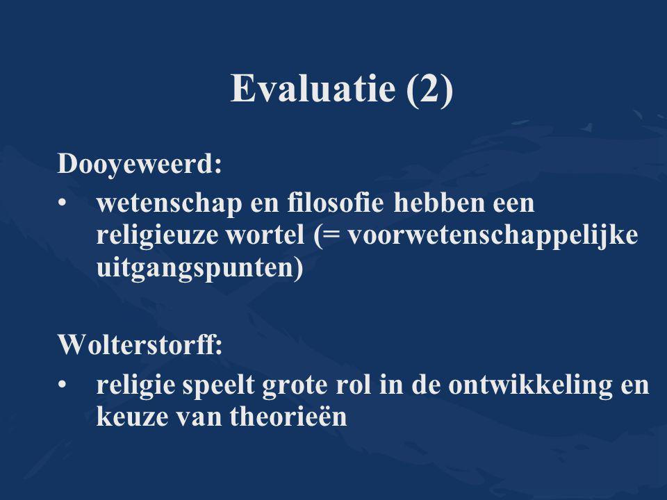 Evaluatie (2) Dooyeweerd: wetenschap en filosofie hebben een religieuze wortel (= voorwetenschappelijke uitgangspunten) Wolterstorff: religie speelt grote rol in de ontwikkeling en keuze van theorieën