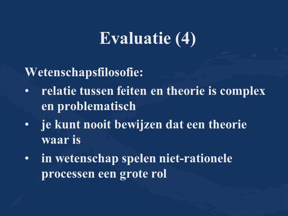 Evaluatie (4) Wetenschapsfilosofie: relatie tussen feiten en theorie is complex en problematisch je kunt nooit bewijzen dat een theorie waar is in wetenschap spelen niet-rationele processen een grote rol
