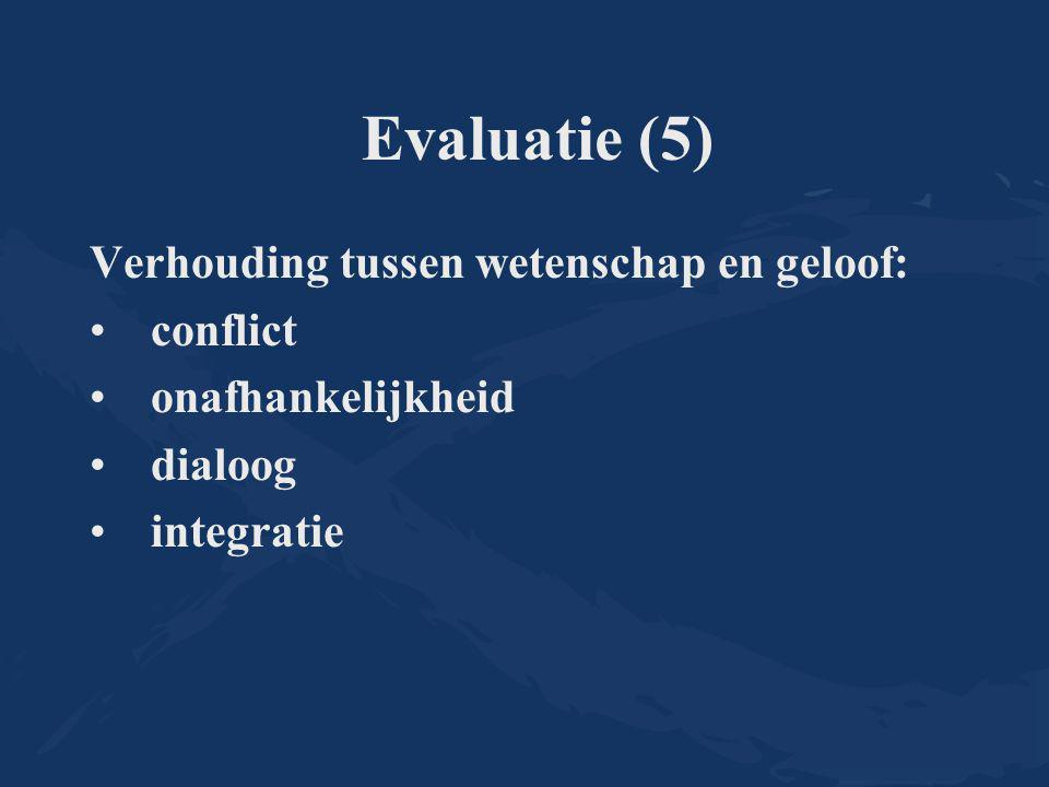 Evaluatie (5) Verhouding tussen wetenschap en geloof: conflict onafhankelijkheid dialoog integratie