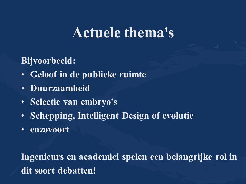Actuele thema's Bijvoorbeeld: Geloof in de publieke ruimte Duurzaamheid Selectie van embryo's Schepping, Intelligent Design of evolutie enzovoort Inge