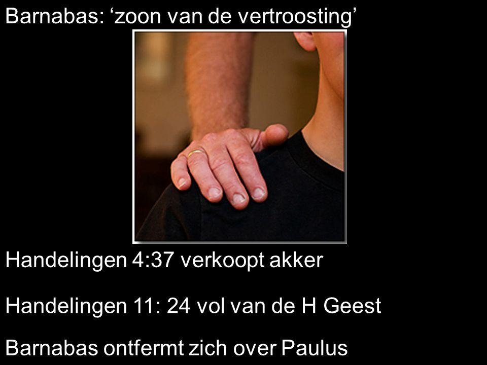 Barnabas: 'zoon van de vertroosting' Handelingen 11: 24 vol van de H Geest Handelingen 4:37 verkoopt akker Barnabas ontfermt zich over Paulus