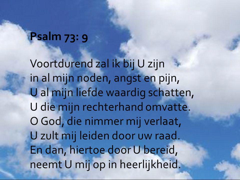 Psalm 73: 9 Voortdurend zal ik bij U zijn in al mijn noden, angst en pijn, U al mijn liefde waardig schatten, U die mijn rechterhand omvatte. O God, d
