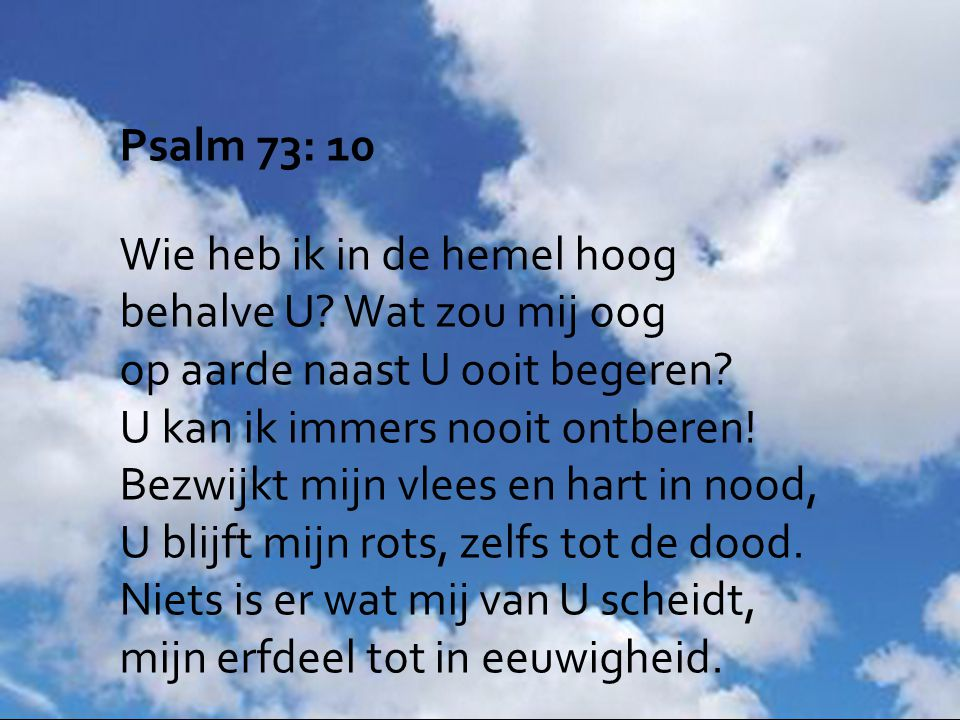 Psalm 73: 10 Wie heb ik in de hemel hoog behalve U? Wat zou mij oog op aarde naast U ooit begeren? U kan ik immers nooit ontberen! Bezwijkt mijn vlees