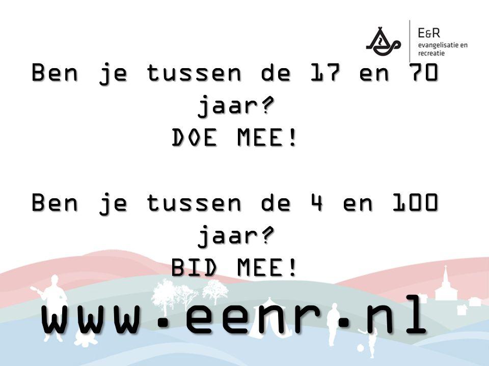 www.eenr.nl Ben je tussen de 17 en 70 jaar? DOE MEE! Ben je tussen de 4 en 100 jaar? BID MEE!