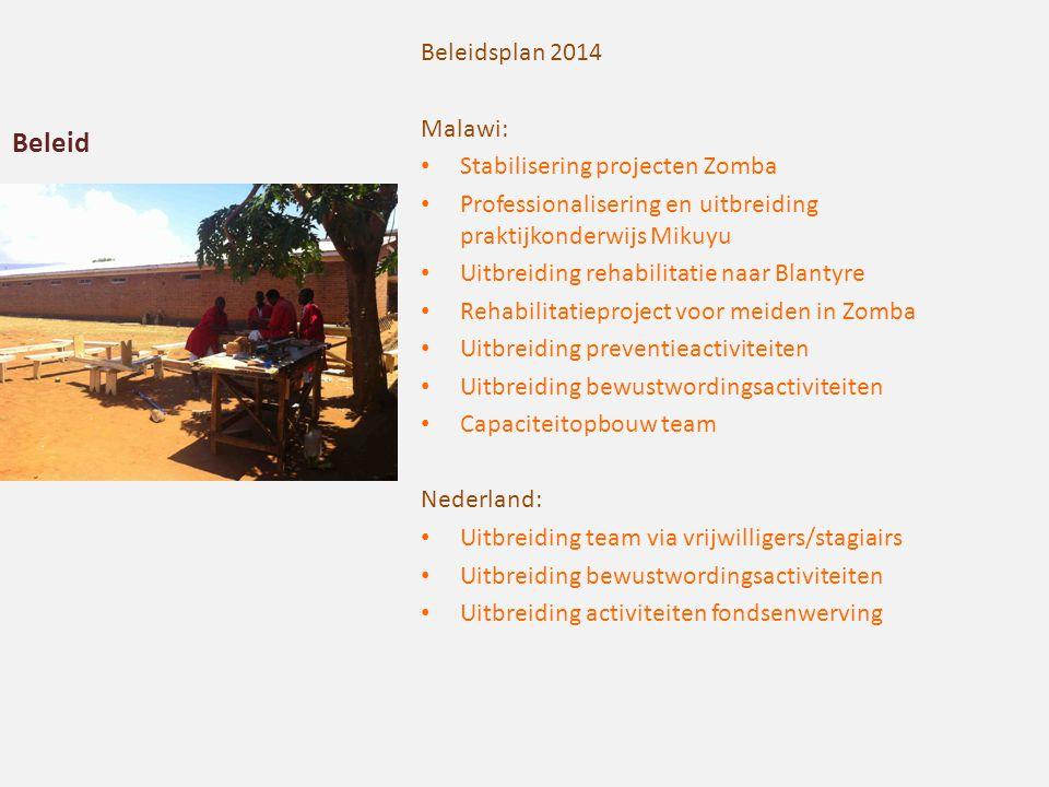 Beleid Beleidsplan 2014 Malawi: Stabilisering projecten Zomba Professionalisering en uitbreiding praktijkonderwijs Mikuyu Uitbreiding rehabilitatie naar Blantyre Rehabilitatieproject voor meiden in Zomba Uitbreiding preventieactiviteiten Uitbreiding bewustwordingsactiviteiten Capaciteitopbouw team Nederland: Uitbreiding team via vrijwilligers/stagiairs Uitbreiding bewustwordingsactiviteiten Uitbreiding activiteiten fondsenwerving