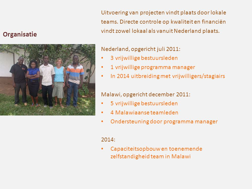 Organisatie Uitvoering van projecten vindt plaats door lokale teams. Directe controle op kwaliteit en financiën vindt zowel lokaal als vanuit Nederlan