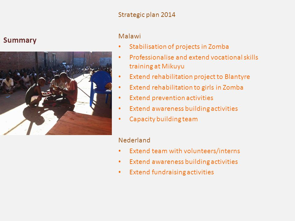 Summary Strategic plan 2014 Malawi Stabilisation of projects in Zomba Professionalise and extend vocational skills training at Mikuyu Extend rehabilit