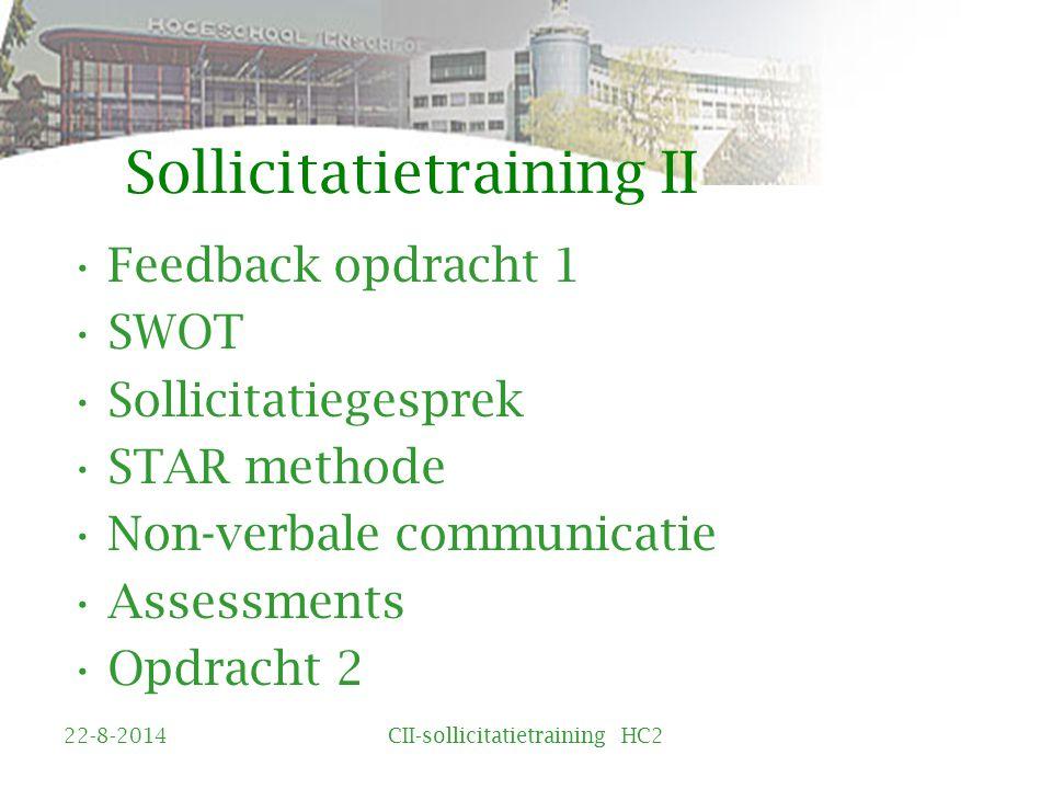 Sollicitatietraining II Feedback opdracht 1 SWOT Sollicitatiegesprek STAR methode Non-verbale communicatie Assessments Opdracht 2 22-8-2014CII-sollicitatietraining HC2