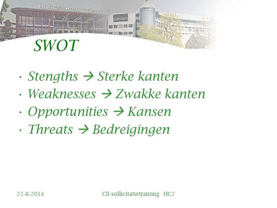 SWOT Stengths  Sterke kanten Weaknesses  Zwakke kanten Opportunities  Kansen Threats  Bedreigingen 22-8-2014CII-sollicitatietraining HC2