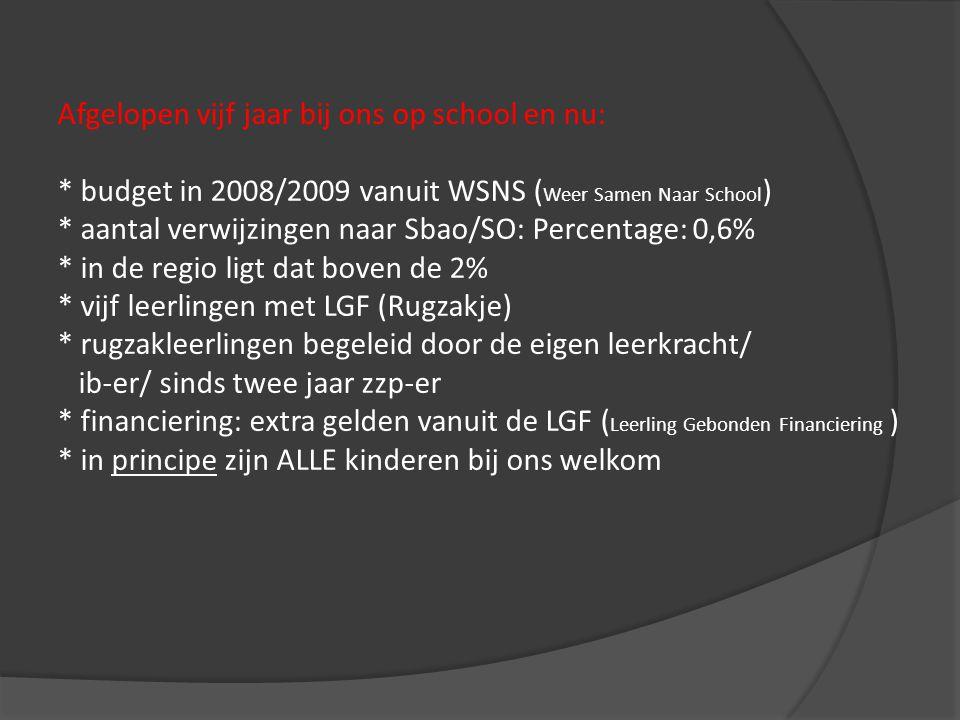 Afgelopen vijf jaar bij ons op school en nu: * budget in 2008/2009 vanuit WSNS ( Weer Samen Naar School ) * aantal verwijzingen naar Sbao/SO: Percentage: 0,6% * in de regio ligt dat boven de 2% * vijf leerlingen met LGF (Rugzakje) * rugzakleerlingen begeleid door de eigen leerkracht/ ib-er/ sinds twee jaar zzp-er * financiering: extra gelden vanuit de LGF ( Leerling Gebonden Financiering ) * in principe zijn ALLE kinderen bij ons welkom