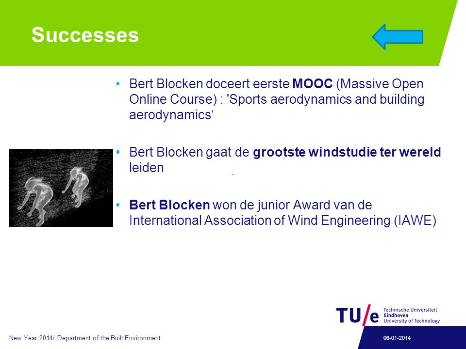 Successes Bert Blocken doceert eerste MOOC (Massive Open Online Course) : Sports aerodynamics and building aerodynamics' Bert Blocken gaat de grootste windstudie ter wereld leiden Bert Blocken won de junior Award van de International Association of Wind Engineering (IAWE) New Year 2014/ Department of the Built Environment 06-01-2014