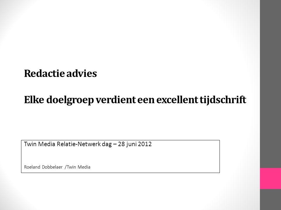Redactie advies Elke doelgroep verdient een excellent tijdschrift Twin Media Relatie-Netwerk dag – 28 juni 2012 Roeland Dobbelaer /Twin Media