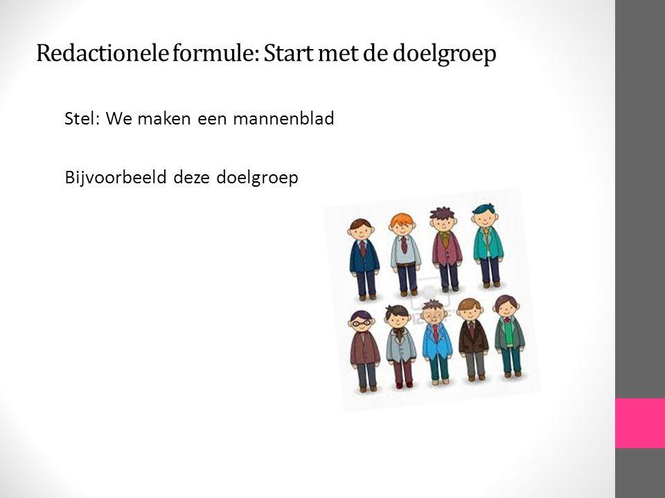 Redactionele formule: Start met de doelgroep Stel: We maken een mannenblad Bijvoorbeeld deze doelgroep