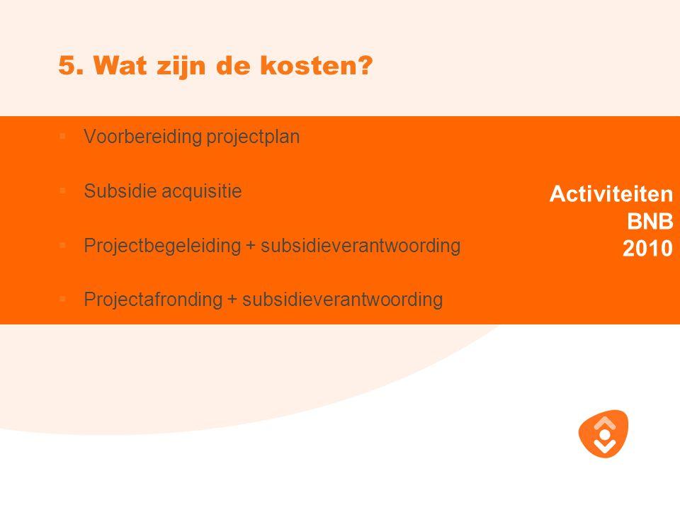 Activiteiten BNB 2010  Voorbereiding projectplan  Subsidie acquisitie  Projectbegeleiding + subsidieverantwoording  Projectafronding + subsidieverantwoording 5.