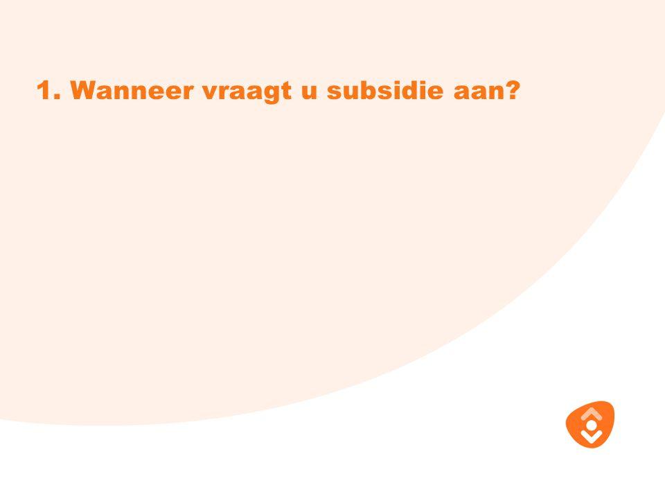 1. Wanneer vraagt u subsidie aan