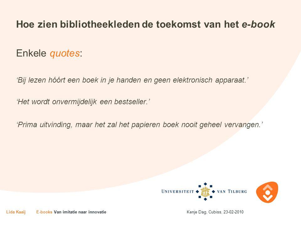 Hoe zien bibliotheekleden de toekomst van het e-book Enkele quotes: 'Bij lezen hóórt een boek in je handen en geen elektronisch apparaat.' 'Het wordt onvermijdelijk een bestseller.' 'Prima uitvinding, maar het zal het papieren boek nooit geheel vervangen.' Lida KaaijE-books Van imitatie naar innovatieKenje Dag, Cubiss, 23-02-2010