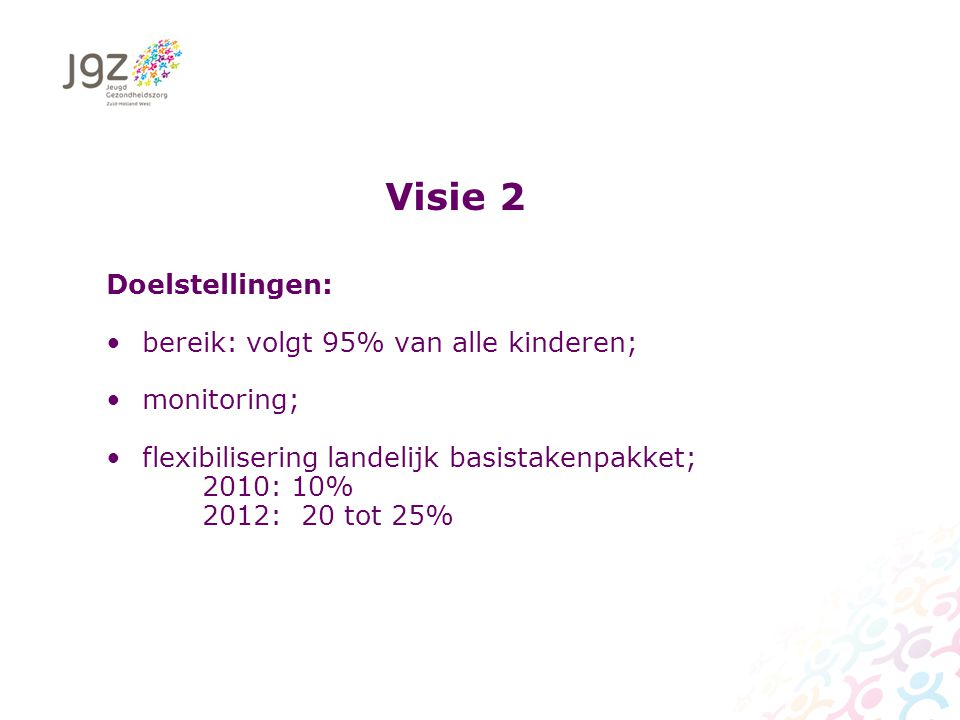 Visie 2 Doelstellingen: bereik: volgt 95% van alle kinderen; monitoring; flexibilisering landelijk basistakenpakket; 2010: 10% 2012: 20 tot 25%