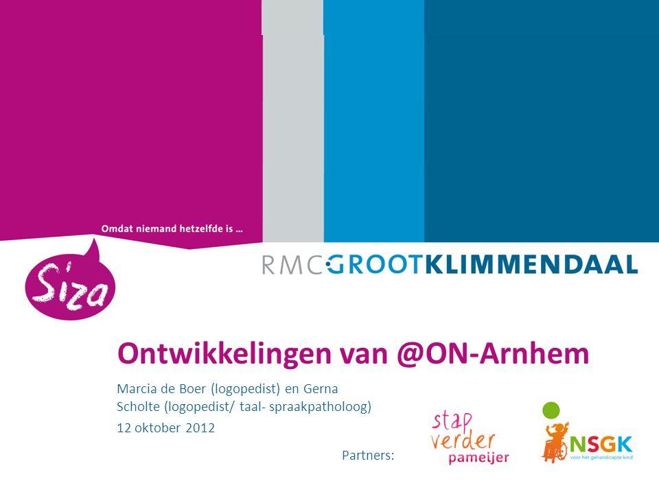 1. Ontwikkelingen van @ON-Arnhem Marcia de Boer (logopedist) en Gerna Scholte (logopedist/ taal- spraakpatholoog) 12 oktober 2012 Partners: