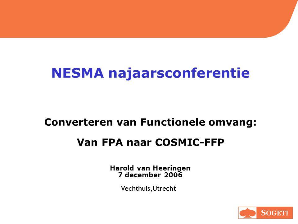 NESMA najaarsconferentie Converteren van Functionele omvang: Van FPA naar COSMIC-FFP Harold van Heeringen 7 december 2006 Vechthuis,Utrecht
