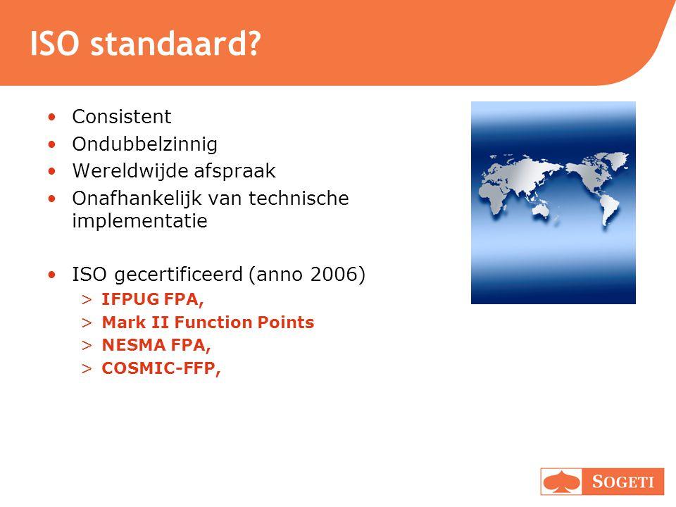 ISO standaard? Consistent Ondubbelzinnig Wereldwijde afspraak Onafhankelijk van technische implementatie ISO gecertificeerd (anno 2006) >IFPUG FPA, >M
