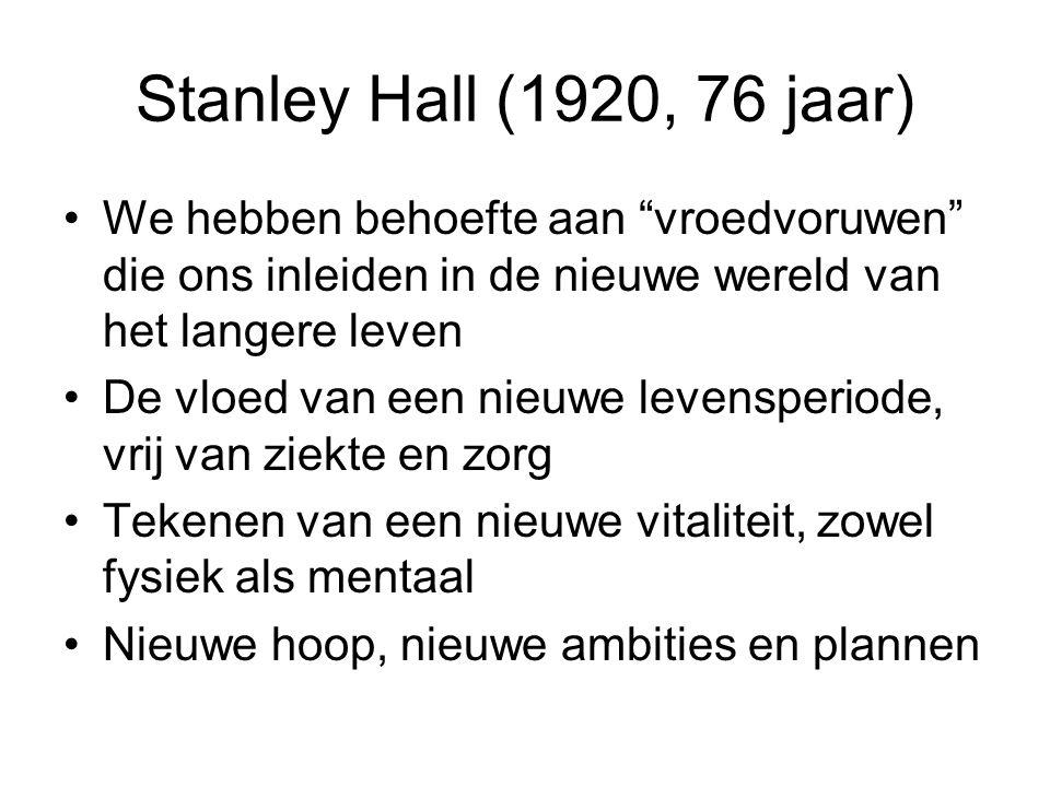 Stanley Hall (1920, 76 jaar) We hebben behoefte aan vroedvoruwen die ons inleiden in de nieuwe wereld van het langere leven De vloed van een nieuwe levensperiode, vrij van ziekte en zorg Tekenen van een nieuwe vitaliteit, zowel fysiek als mentaal Nieuwe hoop, nieuwe ambities en plannen