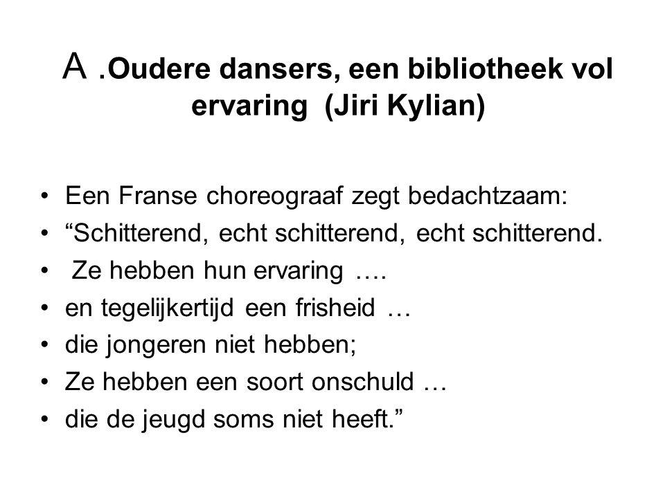 "A. Oudere dansers, een bibliotheek vol ervaring (Jiri Kylian) Een Franse choreograaf zegt bedachtzaam: ""Schitterend, echt schitterend, echt schitteren"