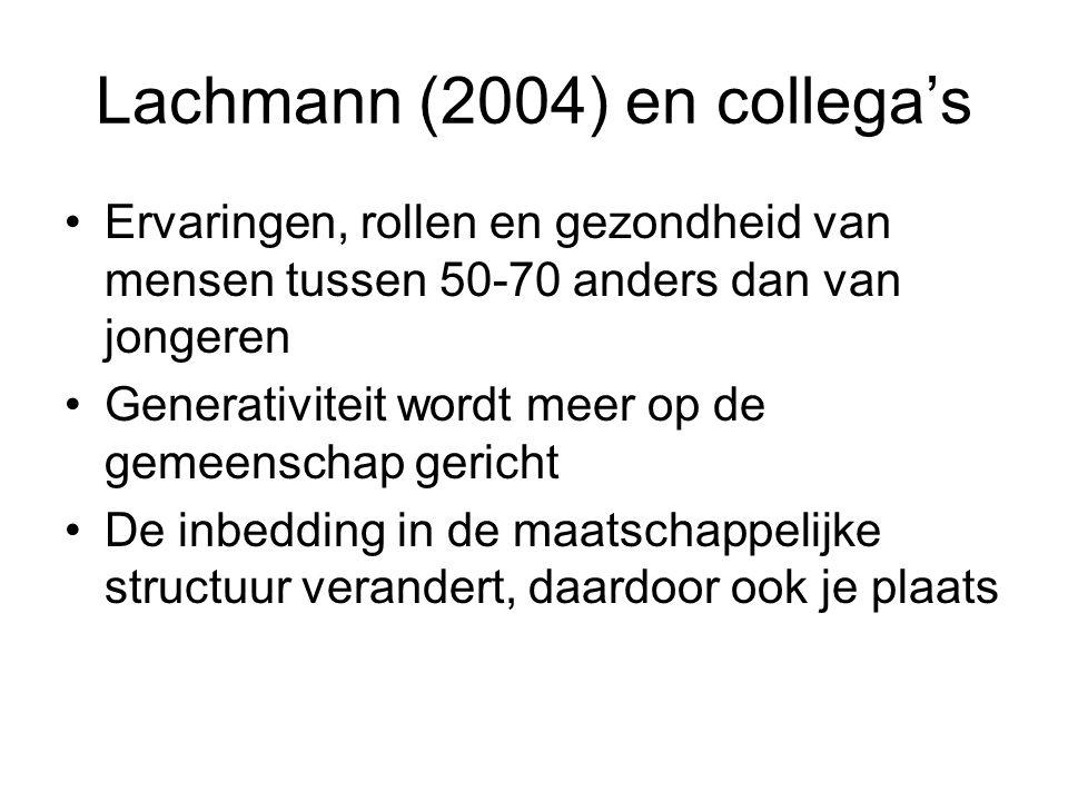 Lachmann (2004) en collega's Ervaringen, rollen en gezondheid van mensen tussen 50-70 anders dan van jongeren Generativiteit wordt meer op de gemeenschap gericht De inbedding in de maatschappelijke structuur verandert, daardoor ook je plaats