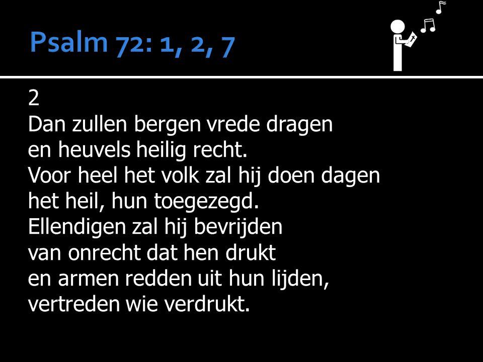 2 Dan zullen bergen vrede dragen en heuvels heilig recht. Voor heel het volk zal hij doen dagen het heil, hun toegezegd. Ellendigen zal hij bevrijden