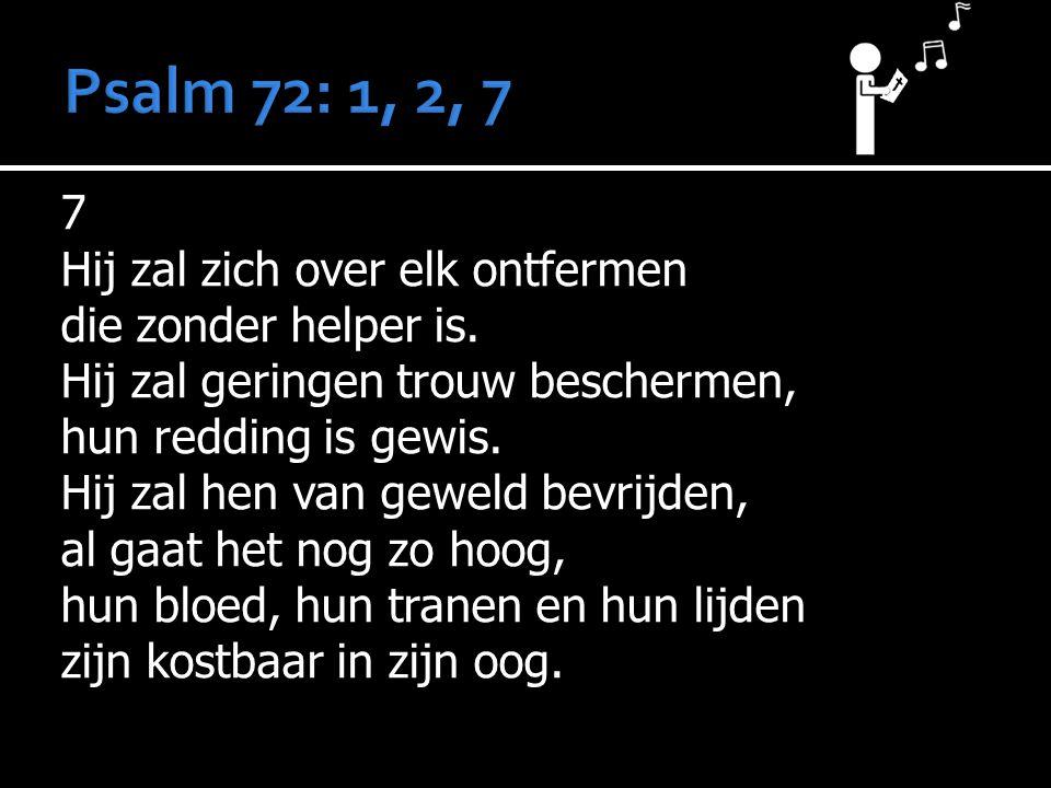 7 Hij zal zich over elk ontfermen die zonder helper is. Hij zal geringen trouw beschermen, hun redding is gewis. Hij zal hen van geweld bevrijden, al