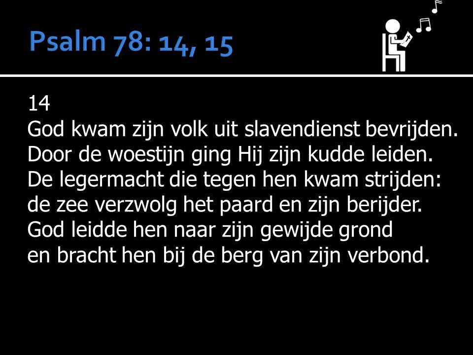 14 God kwam zijn volk uit slavendienst bevrijden. Door de woestijn ging Hij zijn kudde leiden. De legermacht die tegen hen kwam strijden: de zee verzw