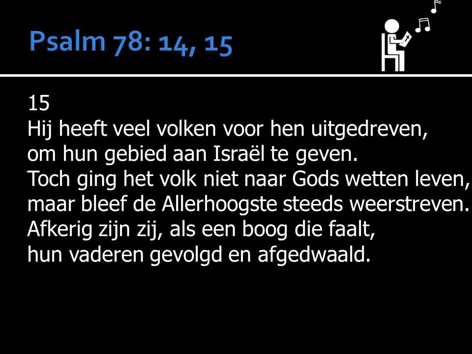 15 Hij heeft veel volken voor hen uitgedreven, om hun gebied aan Israël te geven. Toch ging het volk niet naar Gods wetten leven, maar bleef de Allerh