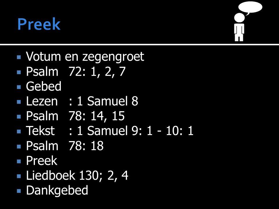  Votum en zegengroet  Psalm 72: 1, 2, 7  Gebed  Lezen: 1 Samuel 8  Psalm 78: 14, 15  Tekst: 1 Samuel 9: 1 - 10: 1  Psalm 78: 18  Preek  Liedb