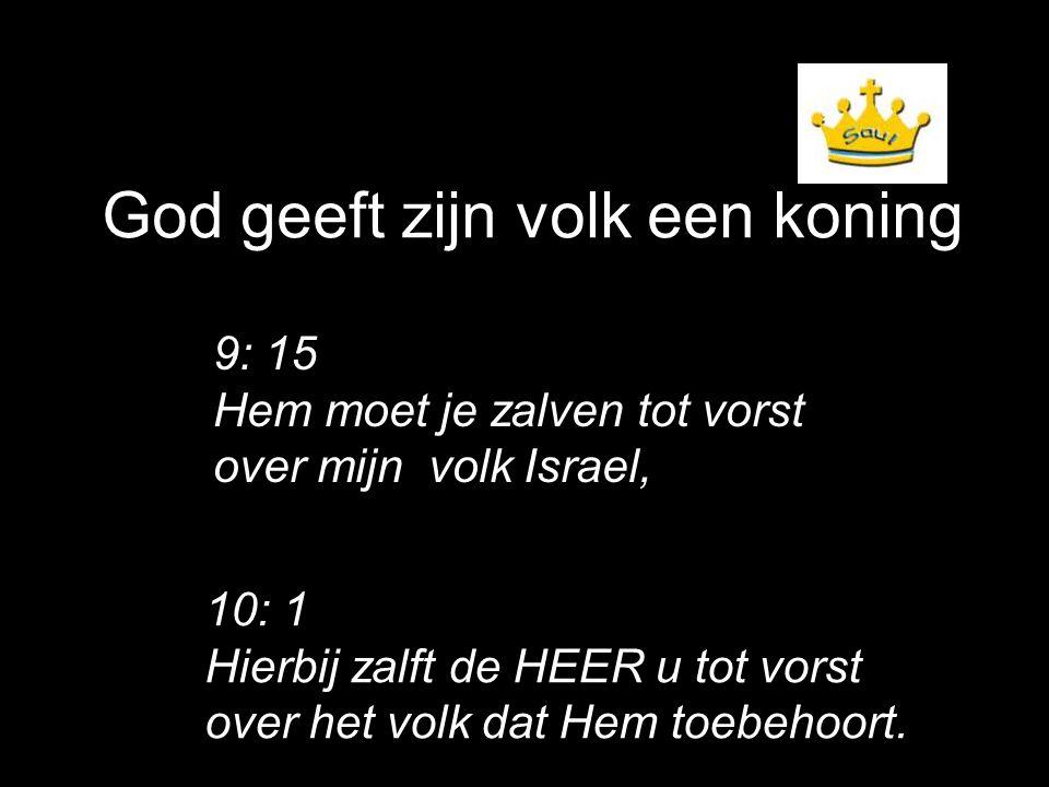 God geeft zijn volk een koning 9: 15 Hem moet je zalven tot vorst over mijn volk Israel, 10: 1 Hierbij zalft de HEER u tot vorst over het volk dat Hem