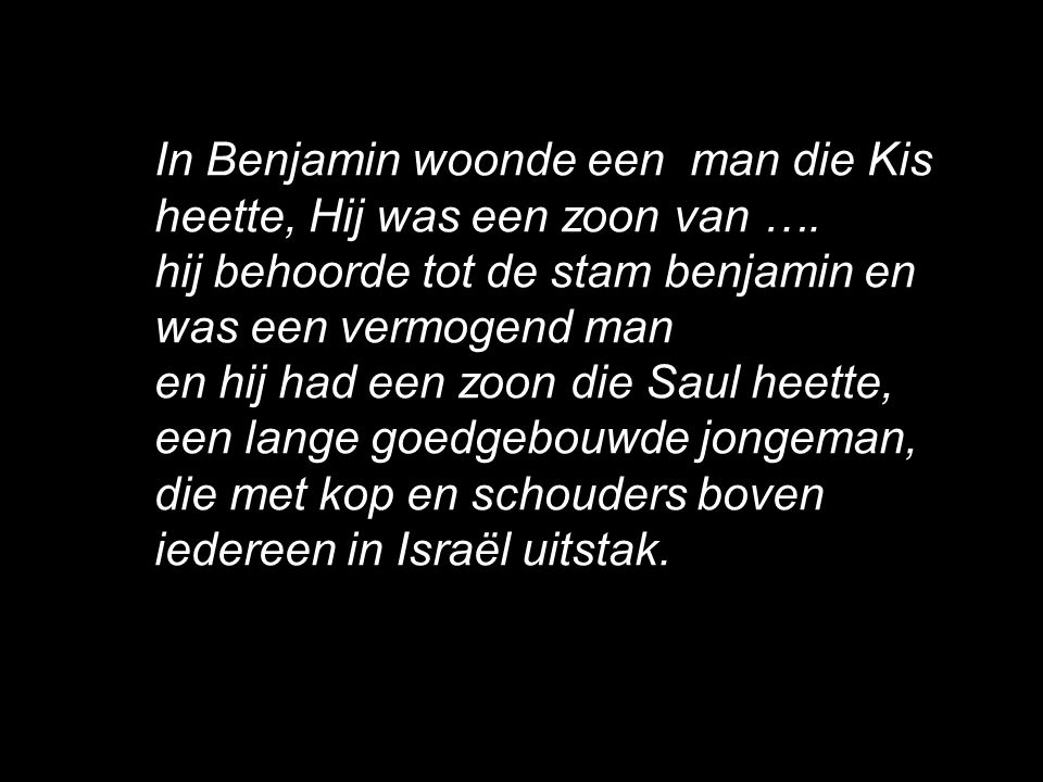 In Benjamin woonde een man die Kis heette, Hij was een zoon van …. hij behoorde tot de stam benjamin en was een vermogend man en hij had een zoon die