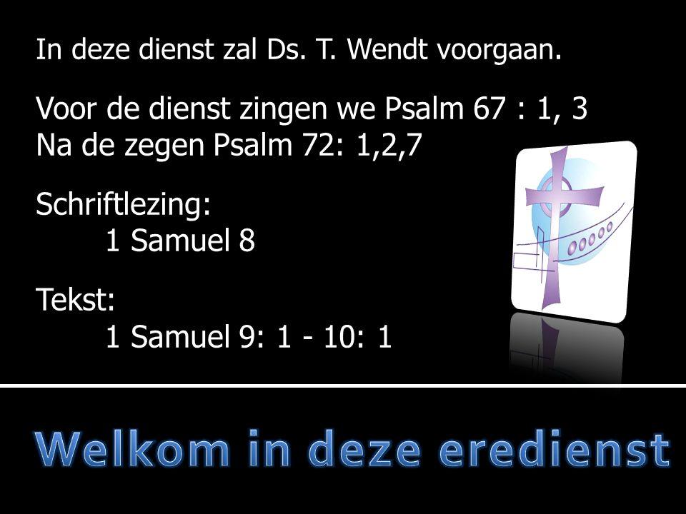  Votum en zegengroet  Psalm 72: 1, 2, 7  Gebed  Lezen: 1 Samuel 8  Psalm 78: 14, 15  Tekst: 1 Samuel 9: 1 - 10: 1  Psalm 78: 18  Preek  Liedboek 130; 2, 4  Dankgebed Voor de dienst: Psalm 67: 1, 3