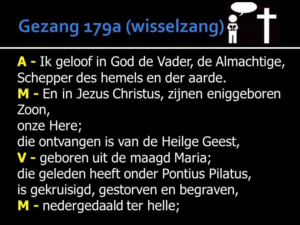 A - Ik geloof in God de Vader, de Almachtige, Schepper des hemels en der aarde. M - En in Jezus Christus, zijnen eniggeboren Zoon, onze Here; die ontv