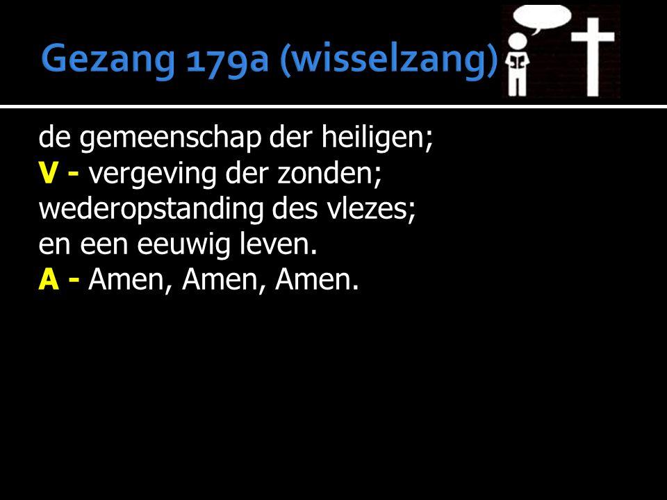 de gemeenschap der heiligen; V - vergeving der zonden; wederopstanding des vlezes; en een eeuwig leven. A - Amen, Amen, Amen.