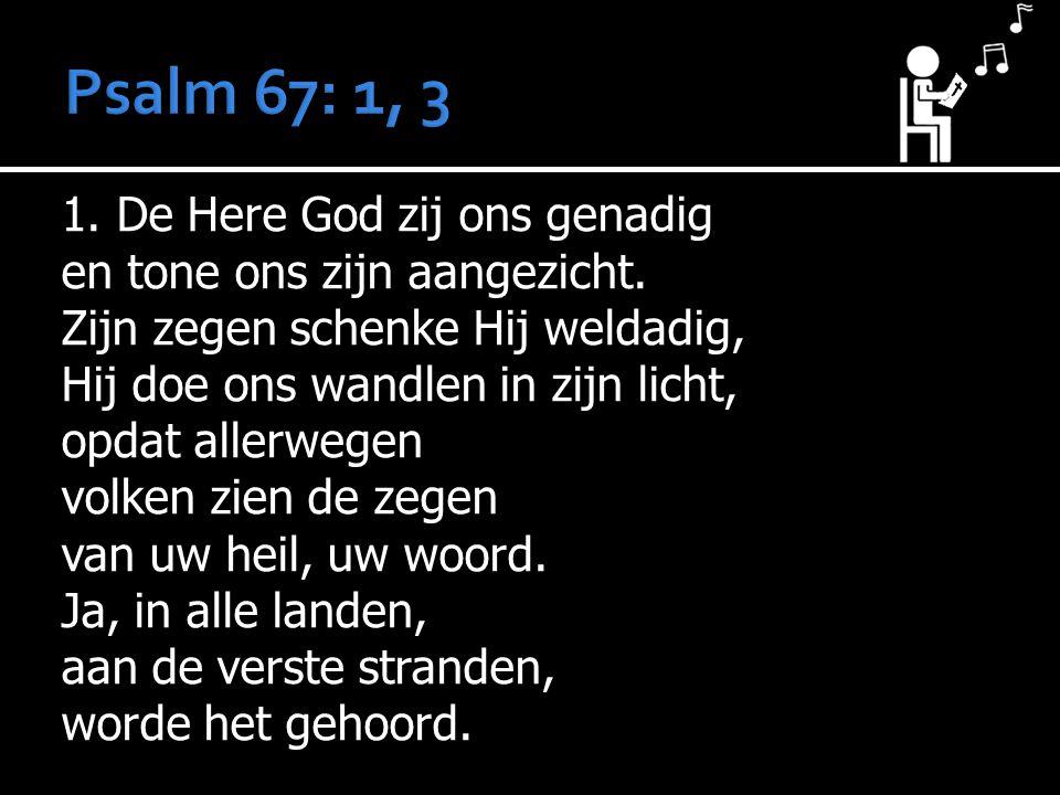 1. De Here God zij ons genadig en tone ons zijn aangezicht. Zijn zegen schenke Hij weldadig, Hij doe ons wandlen in zijn licht, opdat allerwegen volke