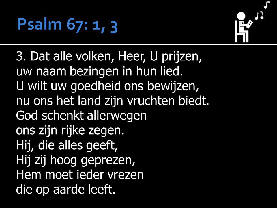 3. Dat alle volken, Heer, U prijzen, uw naam bezingen in hun lied. U wilt uw goedheid ons bewijzen, nu ons het land zijn vruchten biedt. God schenkt a