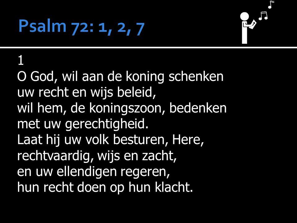 1 O God, wil aan de koning schenken uw recht en wijs beleid, wil hem, de koningszoon, bedenken met uw gerechtigheid. Laat hij uw volk besturen, Here,
