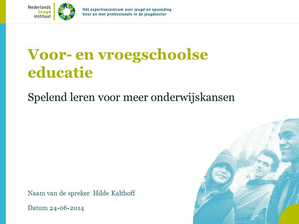Voor- en vroegschoolse educatie Spelend leren voor meer onderwijskansen Naam van de spreker Hilde Kalthoff Datum 24-06-2014