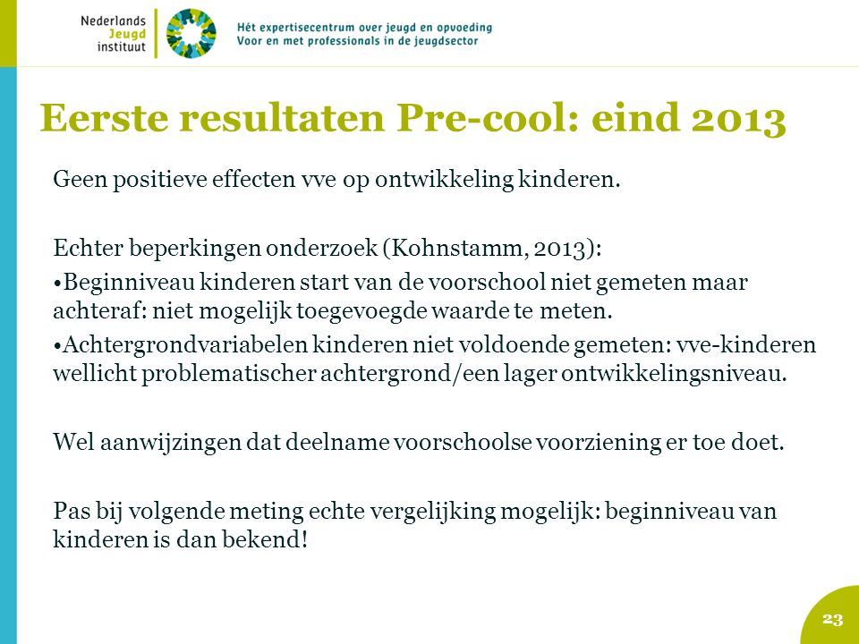 Eerste resultaten Pre-cool: eind 2013 Geen positieve effecten vve op ontwikkeling kinderen. Echter beperkingen onderzoek (Kohnstamm, 2013): Beginnivea