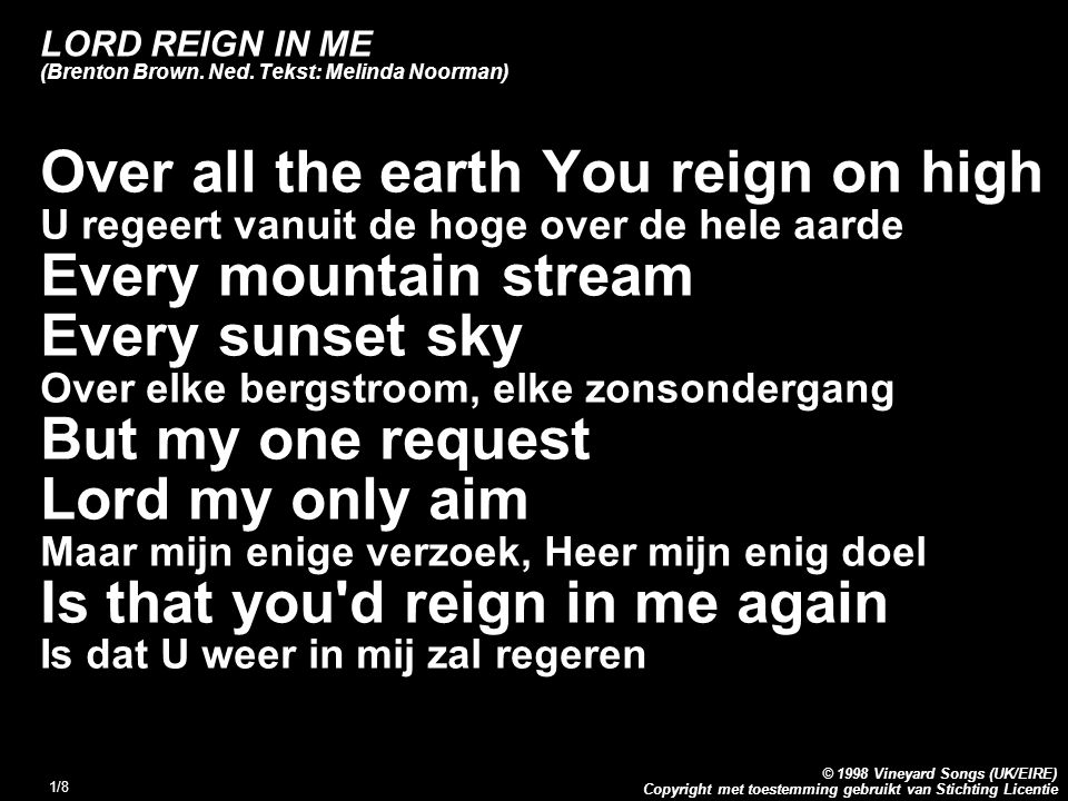 Copyright met toestemming gebruikt van Stichting Licentie © 1998 Vineyard Songs (UK/EIRE) 1/8 LORD REIGN IN ME (Brenton Brown. Ned. Tekst: Melinda Noo