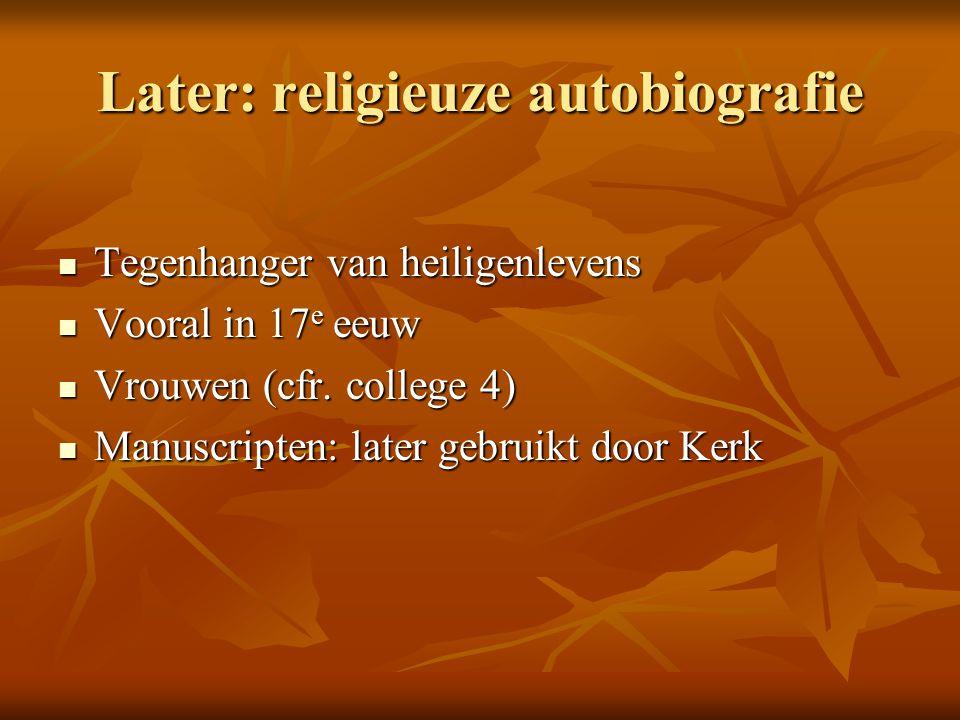 Later: religieuze autobiografie Tegenhanger van heiligenlevens Tegenhanger van heiligenlevens Vooral in 17 e eeuw Vooral in 17 e eeuw Vrouwen (cfr. co