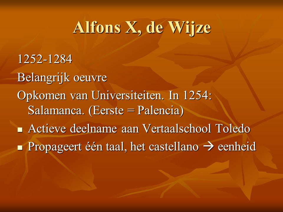 Alfons X, de Wijze 1252-1284 Belangrijk oeuvre Opkomen van Universiteiten. In 1254: Salamanca. (Eerste = Palencia) Actieve deelname aan Vertaalschool
