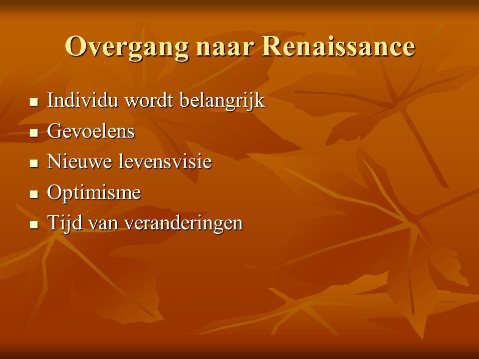 Overgang naar Renaissance Individu wordt belangrijk Individu wordt belangrijk Gevoelens Gevoelens Nieuwe levensvisie Nieuwe levensvisie Optimisme Opti