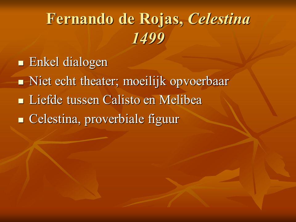 Fernando de Rojas, Celestina 1499 Enkel dialogen Enkel dialogen Niet echt theater; moeilijk opvoerbaar Niet echt theater; moeilijk opvoerbaar Liefde t